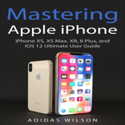 Mastering Apple iPhone: iPhone XS, XS Max, XR, 8 Plus, and IOS 12 Ultimate User Guide (Unabridged)