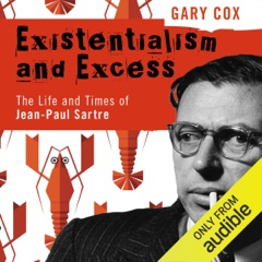 Existentialism and Excess: The Life and Times of Jean-Paul Sartre (Unabridged)