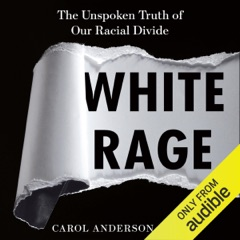 White Rage: The Unspoken Truth of Our Racial Divide (Unabridged)