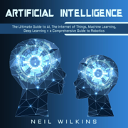 Artificial Intelligence: The Ultimate Guide to AI, the Internet of Things, Machine Learning, Deep Learning + a Comprehensive Guide to Robotics (Unabridged)