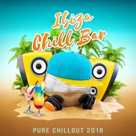 ‎Ibiza Chill Bar - Pure Chillout 2018, Summer Collection, Relax & Chill,  Cocktail Bar Grooves, Sunset Beach Lounge by Balearic Beach Music Club