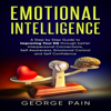 Emotional Intelligence: A Practical Guide to Improving Your EQ Through Better Interpersonal Connections, Self Awareness, Emotional Control and Self Confidence (Unabridged) - George Pain