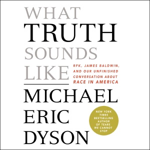 What Truth Sounds Like: Robert F. Kennedy, James Baldwin, and Our Unfinished Conversation About Race in America (Unabridged) - Michael Eric Dyson audiobook, mp3