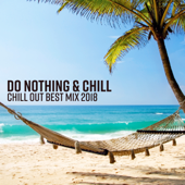 Do Nothing & Chill - Chill Out Best Mix 2018, Summer Relaxation, Beach Chillout Lounge, Ibiza Chill Session