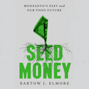 Seed Money: Monsanto's Past and Our Food Future (Unabridged)