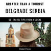 Robert Tozer & Greater Than a Tourist - Greater Than a Tourist: Belgrade, Serbia: 50 Travel Tips from a Local (Unabridged) artwork