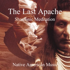 The Last Apache: Shamanic Meditation - Native American Music, Tribal Journey of Indian Spirit