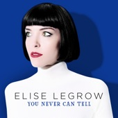 Elise LeGrow - You Never Can Tell