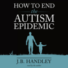 J.B. Handley - How to End the Autism Epidemic (Unabridged)  artwork