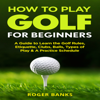 Roger Banks - How to Play Golf for Beginners: A Guide to Learn the Golf Rules, Etiquette, Clubs, Balls, Types of Play, & a Practice Schedule (Unabridged) artwork