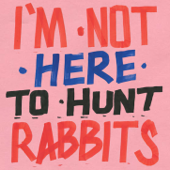 I'm Not Here To Hunt Rabbits