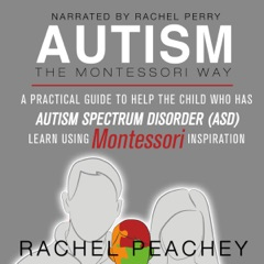 Autism, The Montessori Way: A Practical Guide to Help the Child with Autism Spectrum Disorder (ASD) Learn Using Montessori Inspiration (Unabridged)