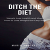 Maria Sanchez - Ditch the Diet: Weight Loss, Health and More! How to Lose Weight the Easy Way: Lose Weight, Fight Disease, Reverse Aging, Stop the Binge Eating and Cravings: Weight Loss Diet Series, Book 1 (Unabridged) artwork