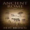 Ancient Rome: A Concise Overview of the Roman History and Mythology Including the Rise and Fall of the Roman Empire: Ancient History Series, Book 3 (Unabridged) - Eric Brown
