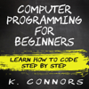 K. Connors - Computer Programming for Beginners: Learn How to Code Step by Step (Unabridged)  artwork