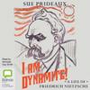 I Am Dynamite!: A Life of Nietzsche (Unabridged) - Sue Prideaux