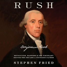 Rush: Revolution, Madness, and Benjamin Rush, the Visionary Doctor Who Became a Founding Father (Unabridged) audiobook