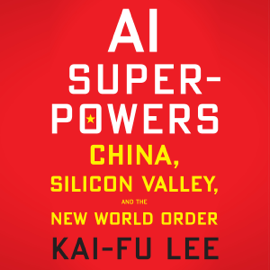 AI Superpowers: China, Silicon Valley, and the New World Order (Unabridged) audiobook