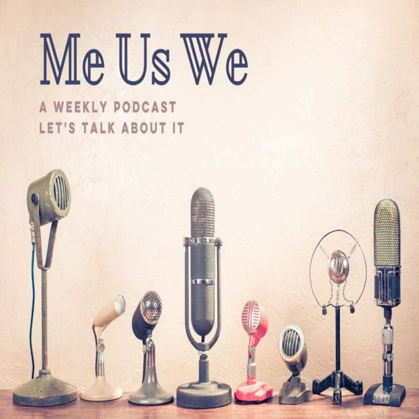 Me Us We, A Weekly Podcast