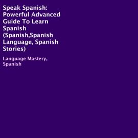 Speak Spanish: Powerful Advanced Guide to Learn Spanish (Unabridged) audiobook