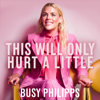 This Will Only Hurt a Little (Unabridged) - Busy Philipps