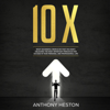 Anthony Heston - 10x: What Successful People Do That You Don't: Unlocking the Most Important Principles for Success in Your Personal and Professional Life (Unabridged) artwork