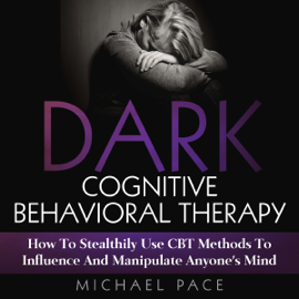 Dark Cognitive Behavioral Therapy: How to Stealthily Use CBT Methods to Influence and Manipulate Anyone's Mind (Unabridged) audiobook