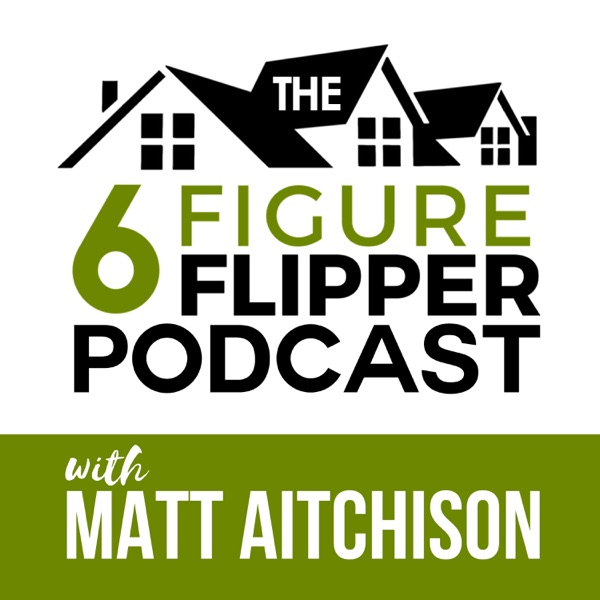 The 6 Figure Flipper With Matt Aitchison - Learn From World Class Investors on Flipping Houses, Buying Rentals & Wholesaling