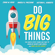 Craig W. Ross, Angela V. Paccione & Victoria L. Roberts - Do Big Things: The Simple Steps Teams Can Take to Mobilize Hearts and Minds, and Make an Epic Impact
