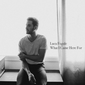 Luca Fogale - What I Came Here For