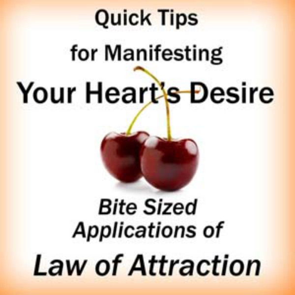 Quick Tips for Manifesting Your Heart's Desire: Bite Sized Applications of Law of Attraction