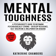 Mental Toughness: A Psychologist's Guide to Becoming Psychologically Strong - Develop Resilience, Self-Discipline & Willpower on Demand: Psychology Self-Help, Book 13 (Unabridged)