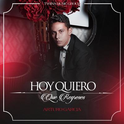 Hoy Quiero Que Regreses - Single - Arturo Garcia