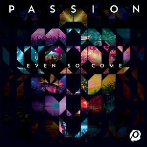 Passion - Even So Come feat. Chris Tomlin