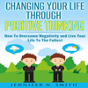 Jennifer N. Smith - Changing Your Life Through Positive Thinking: How to Overcome Negativity and Live Your Life to the Fullest: Self Improvement, Book 4 (Unabridged) artwork