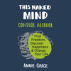 Annie Grace - This Naked Mind: Control Alcohol, Find Freedom, Discover Happiness, and Change Your Life (Unabridged)  artwork
