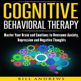 Cognitive Behavioral Therapy (CBT): Master Your Brain and Emotions to Overcome Anxiety, Depression and Negative Thoughts: CBT Self Help, Book 1- Cognitive Behavioral Therapy (Unabridged) audiobook
