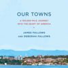 James Fallows & Deborah Fallows - Our Towns: A 100,000-Mile Journey into the Heart of America (Unabridged)  artwork