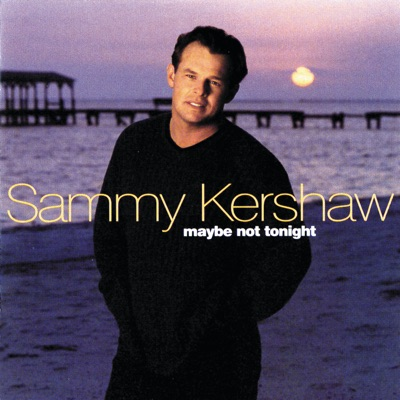 Maybe Not Tonight - Sammy Kershaw