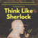 Peter Hollins - Think Like Sherlock: Creatively Solve Problems, Think with Clarity, Make Insightful Observations & Deductions, and Develop Quick & Accurate Instincts (Unabridged)