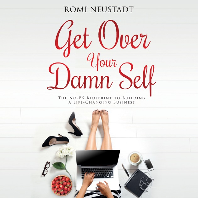 Get over your damn self the no bs blueprint to building a life get over your damn self the no bs blueprint to building a life changing business unabridged by romi neustadt on itunes malvernweather Gallery