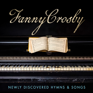 Various Artists - Fanny Crosby: Newly Discovered Hymns & Songs