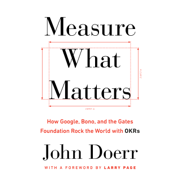Measure What Matters: How Google, Bono, and the Gates Foundation Rock the World with OKRs (Unabridged)