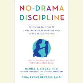 No-Drama Discipline: The Whole-Brain Way to Calm the Chaos and Nurture Your Child's Developing Mind (Unabridged) audiobook