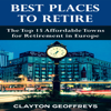 Best Places to Retire: The Top 15 Affordable Towns for Retirement in Europe (Unabridged) - Clayton Geoffreys