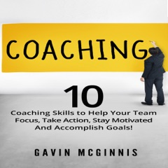 Coaching: 10 Coaching Skills to Help Your Team Focus, Take Action, Stay Motivated and Accomplish Goals! (Unabridged)