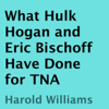 Harold Williams - What Hulk Hogan and Eric Bischoff Have Done for TNA (Unabridged) artwork
