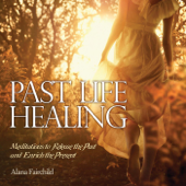 Past Life Healing: Meditations to Release the Past & Enrich the Present