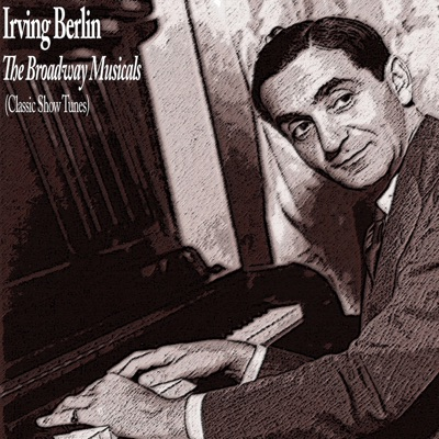 The Broadway Musicals (Classic Show Tunes) - Irving Berlin