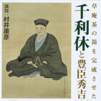 聴く歴史・戦国時代『草庵茶の湯を完成させた千利休と豊臣秀吉』
